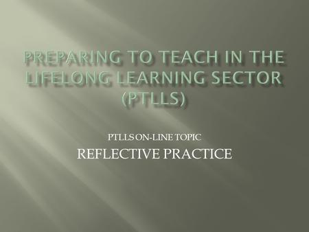 PTLLS ON-LINE TOPIC REFLECTIVE PRACTICE.  As a tutor, reflective practice is an important part of what we do. It helps us to develop our skills and is.