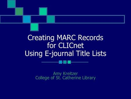 Creating MARC Records for CLICnet Using E-journal Title Lists Amy Kreitzer College of St. Catherine Library.