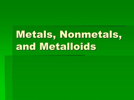 Metals, Nonmetals, and Metalloids. What two types of properties are typically used to describe something?