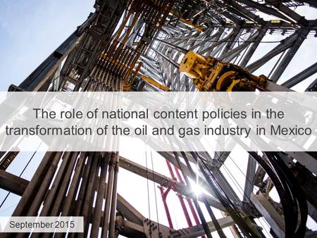 The role of national content policies in the transformation of the oil and gas industry in Mexico September 2015.
