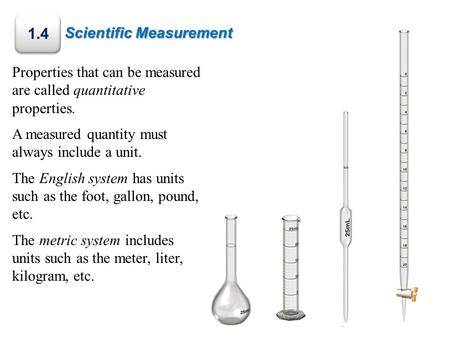 Scientific Measurement 1.4 Properties that can be measured are called quantitative properties. A measured quantity must always include a unit. The English.