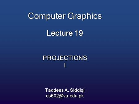 Computer Graphics Lecture 19 PROJECTIONS I Taqdees A. Siddiqi