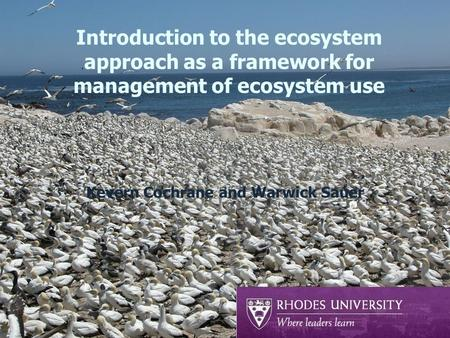 Introduction to the ecosystem approach as a framework for management of ecosystem use Kevern Cochrane and Warwick Sauer.