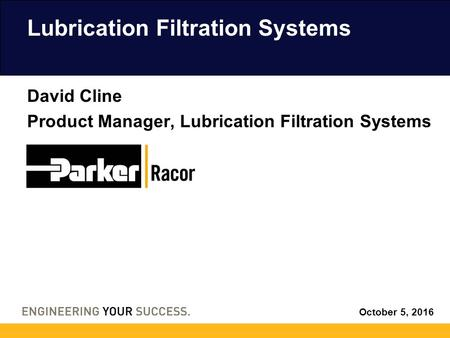 October 5, 2016 Lubrication Filtration Systems David Cline Product Manager, Lubrication Filtration Systems.