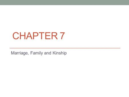 CHAPTER 7 Marriage, Family and Kinship. Marriage Customs, rules, and obligations for relationships between: Sexually cohabiting adults Parents and children.
