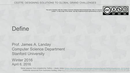 Prof. James A. Landay Computer Science Department Stanford University Winter 2016 CS377E: DESIGNING SOLUTIONS TO GLOBAL GRAND CHALLENGES This work is licensed.