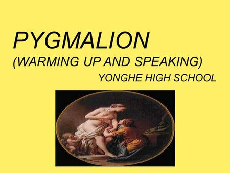 PYGMALION (WARMING UP AND SPEAKING) YONGHE HIGH SCHOOL.