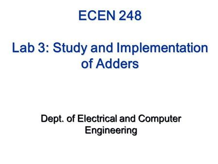 ECEN 248 Lab 3: Study and Implementation of Adders Dept. of Electrical and Computer Engineering.