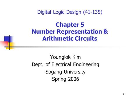 1 Digital Logic Design (41-135) Chapter 5 Number Representation & Arithmetic Circuits Younglok Kim Dept. of Electrical Engineering Sogang University Spring.