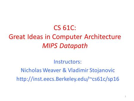 CS 61C: Great Ideas in Computer Architecture MIPS Datapath 1 Instructors: Nicholas Weaver & Vladimir Stojanovic