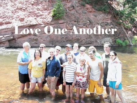 Love One Another. A new command I give you: Love one another. As I have loved you, so you must love one another. By this all men will know that you.