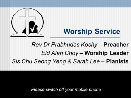 Worship Service Rev Dr Prabhudas Koshy – Preacher Eld Alan Choy – Worship Leader Sis Chu Seong Yeng & Sarah Lee – Pianists Please switch off your mobile.