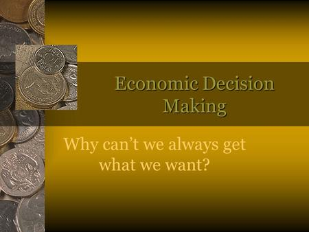 Economic Decision Making Why can't we always get what we want?