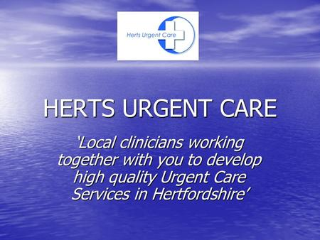 HERTS URGENT CARE 'Local clinicians working together with you to develop high quality Urgent Care Services in Hertfordshire'