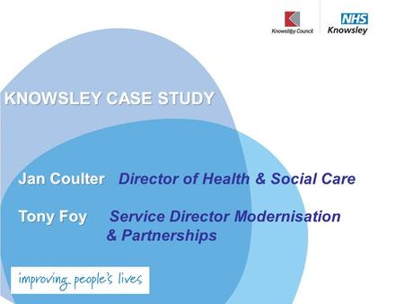 "Integrated Health and Wellbeing in Knowsley Why a Partnership? ""Improving people's health cannot be done by the NHS alone. It can only be done by harnessing."