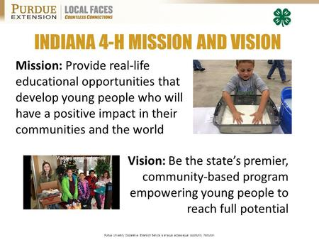 Purdue University Cooperative Extension Service is an equal access/equal opportunity institution. INDIANA 4-H MISSION AND VISION Mission: Provide real-life.