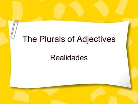 The Plurals of Adjectives Realidades The Plurals of Adjectives Adjectives must agree with a noun in gender (masculine or feminine) and number (singular.