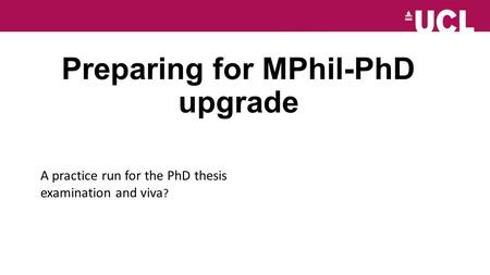 Preparing for MPhil-PhD upgrade A practice run for the PhD thesis examination and viva ?