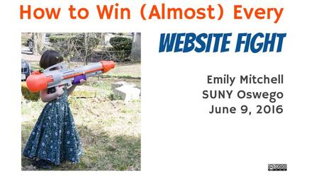 Emily Mitchell SUNY Oswego June 9, 2016 How to Win (Almost) Every Website Fight.