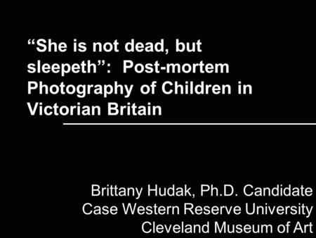 """She is not dead, but sleepeth"": Post-mortem Photography of Children in Victorian Britain Brittany Hudak, Ph.D. Candidate Case Western Reserve University."