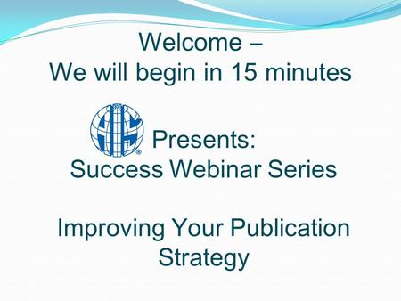 Welcome – We will begin in 15 minutes Presents: Success Webinar Series Improving Your Publication Strategy.