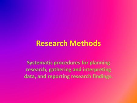 Research Methods Systematic procedures for planning research, gathering and interpreting data, and reporting research findings.