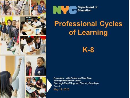 Professional Cycles of Learning K-8 Presenters: Allie Raskin and Fran Ruiz, Borough Instructional Leads Borough Field Support Center, Brooklyn South May.