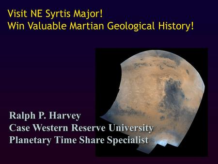 Visit NE Syrtis Major! Win Valuable Martian Geological History! Ralph P. Harvey Case Western Reserve University Planetary Time Share Specialist Ralph P.
