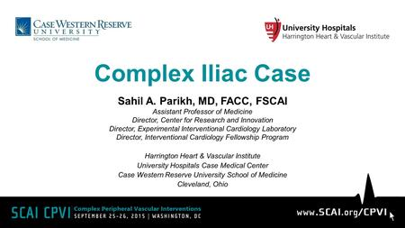 Complex Iliac Case Sahil A. Parikh, MD, FACC, FSCAI Assistant Professor of Medicine Director, Center for Research and Innovation Director, Experimental.