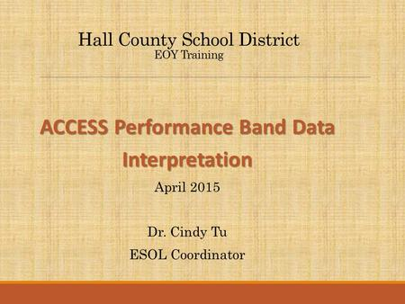Hall County School District EOY Training ACCESS Performance Band Data Interpretation April 2015 Dr. Cindy Tu ESOL Coordinator.