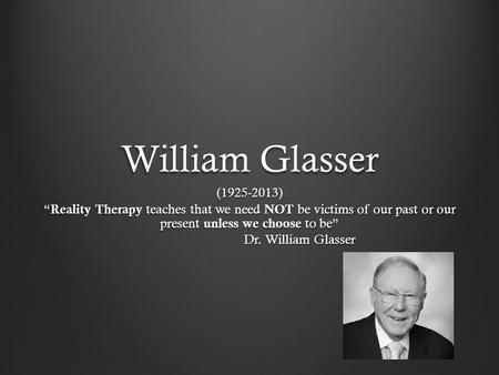 "William Glasser (1925-2013) "" Reality Therapy teaches that we need NOT be victims of our past or our present unless we choose to be"" Dr. William Glasser."