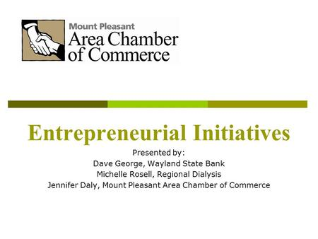 Entrepreneurial Initiatives Presented by: Dave George, Wayland State Bank Michelle Rosell, Regional Dialysis Jennifer Daly, Mount Pleasant Area Chamber.