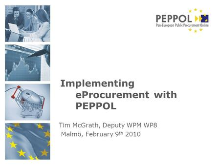 Implementing eProcurement with PEPPOL Tim McGrath, Deputy WPM WP8 Malmö, February 9 th 2010.