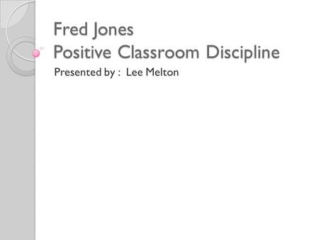 Fred Jones Positive Classroom Discipline Presented by : Lee Melton.