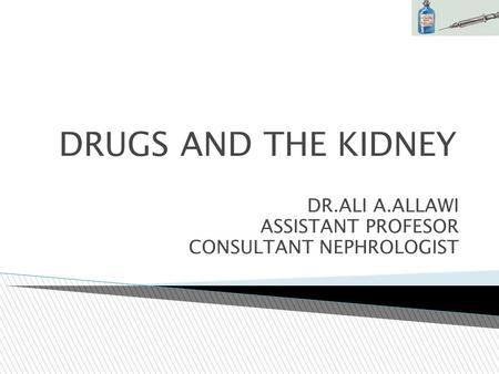 DRUGS AND THE KIDNEY DR.ALI A.ALLAWI ASSISTANT PROFESOR CONSULTANT NEPHROLOGIST.