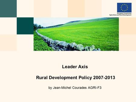 Leader Axis Rural Development Policy 2007-2013 by Jean-Michel Courades AGRI-F3.