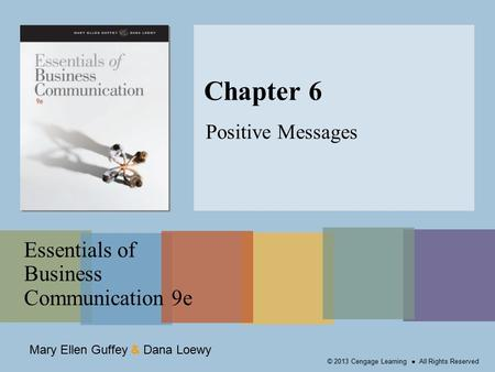 Mary Ellen Guffey & Dana Loewy Essentials of Business Communication 9e © 2013 Cengage Learning ● All Rights Reserved Chapter 6 Positive Messages.