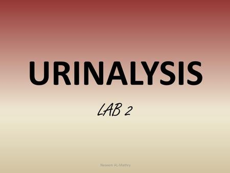 URINALYSIS LAB 2 Naseem AL-Mathry. Components of the urine is abnormal or pathological. 1-protein (albumin) The urine natural completely free of proteins.