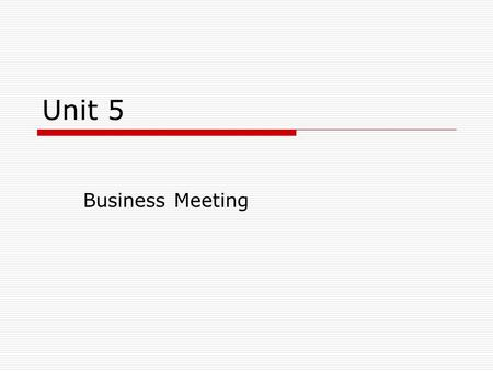 Unit 5 Business Meeting Aims  This unit aims at helping students learn some language and knowledge on conducting a business meeting.