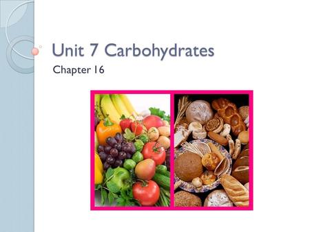 "Unit 7 Carbohydrates Chapter 16. What are Carbohydrates? Sugars and starches that are found in such foods as bread, pasta and rice. The term ""carbohydrate"""