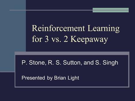 Reinforcement Learning for 3 vs. 2 Keepaway P. Stone, R. S. Sutton, and S. Singh Presented by Brian Light.