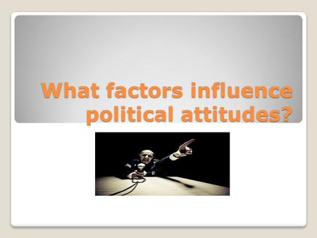 What factors influence political attitudes?. Political Socialization What are your ideas on the most important factors in political socialization?