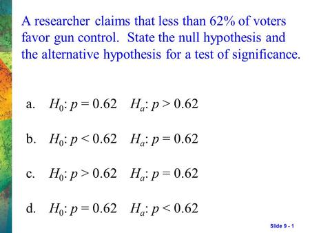 Slide 9 - 1 A researcher claims that less than 62% of voters favor gun control. State the null hypothesis and the alternative hypothesis for a test of.
