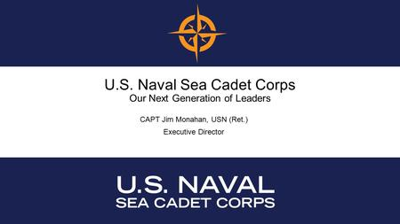 U.S. Naval Sea Cadet Corps Our Next Generation of Leaders CAPT Jim Monahan, USN (Ret.) Executive Director.
