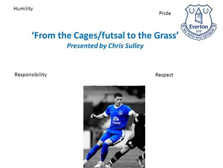 'From the Cages/futsal to the Grass' Presented by Chris Sulley Humility Respect Responsibility Pride.