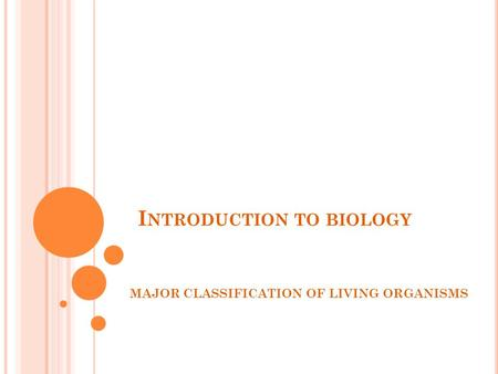 I NTRODUCTION TO BIOLOGY MAJOR CLASSIFICATION OF LIVING ORGANISMS.