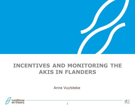 1 INCENTIVES AND MONITORING THE AKIS IN FLANDERS Anne Vuylsteke.