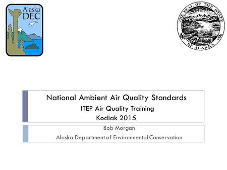National Ambient Air Quality Standards ITEP Air Quality Training Kodiak 2015 Bob Morgan Alaska Department of Environmental Conservation.