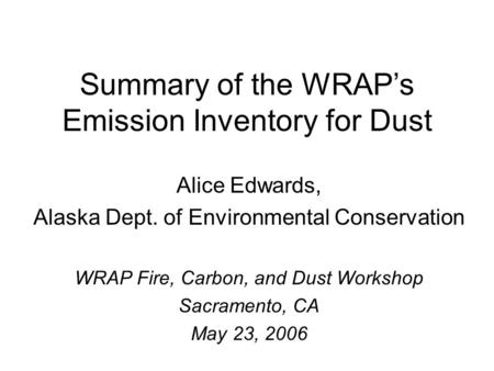 Summary of the WRAP's Emission Inventory for Dust Alice Edwards, Alaska Dept. of Environmental Conservation WRAP Fire, Carbon, and Dust Workshop Sacramento,