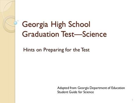 Georgia High School Graduation Test—Science Hints on Preparing for the Test 1 Adapted from Georgia Department of Education Student Guide for Science.